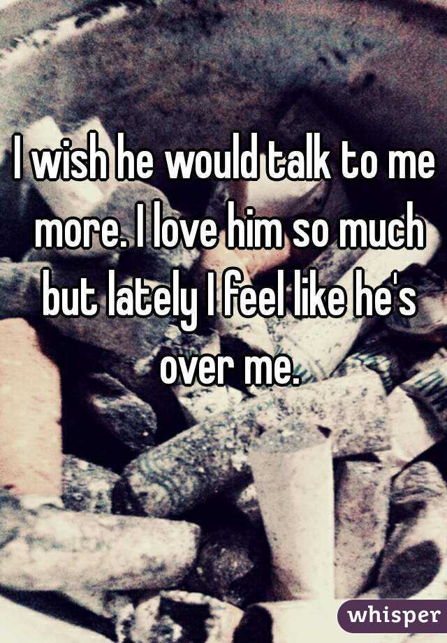 I wish he would talk to me more. I love him so much but lately I feel like he's over me.