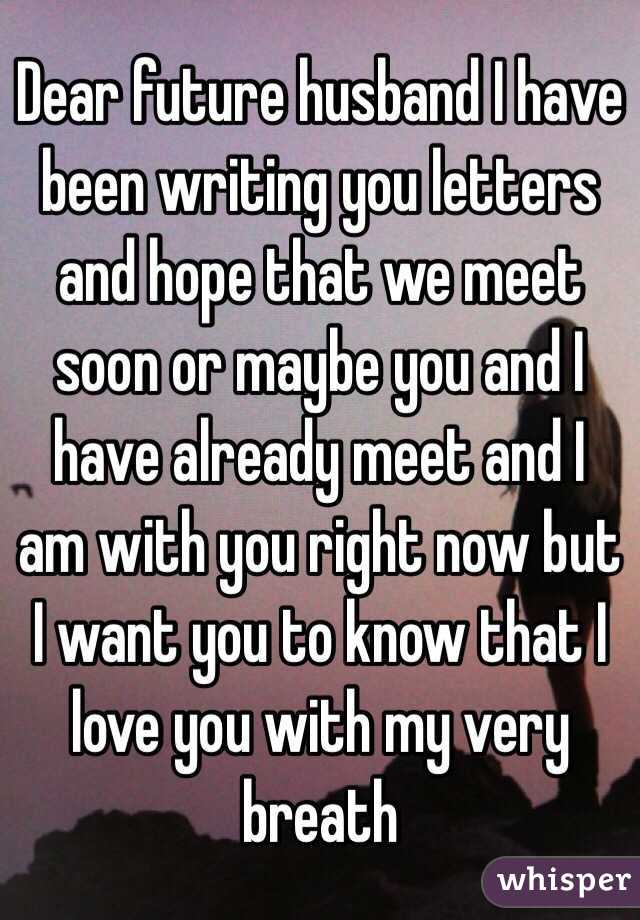 Dear future husband I have been writing you letters and hope that we meet soon or maybe you and I have already meet and I am with you right now but I want you to know that I love you with my very breath