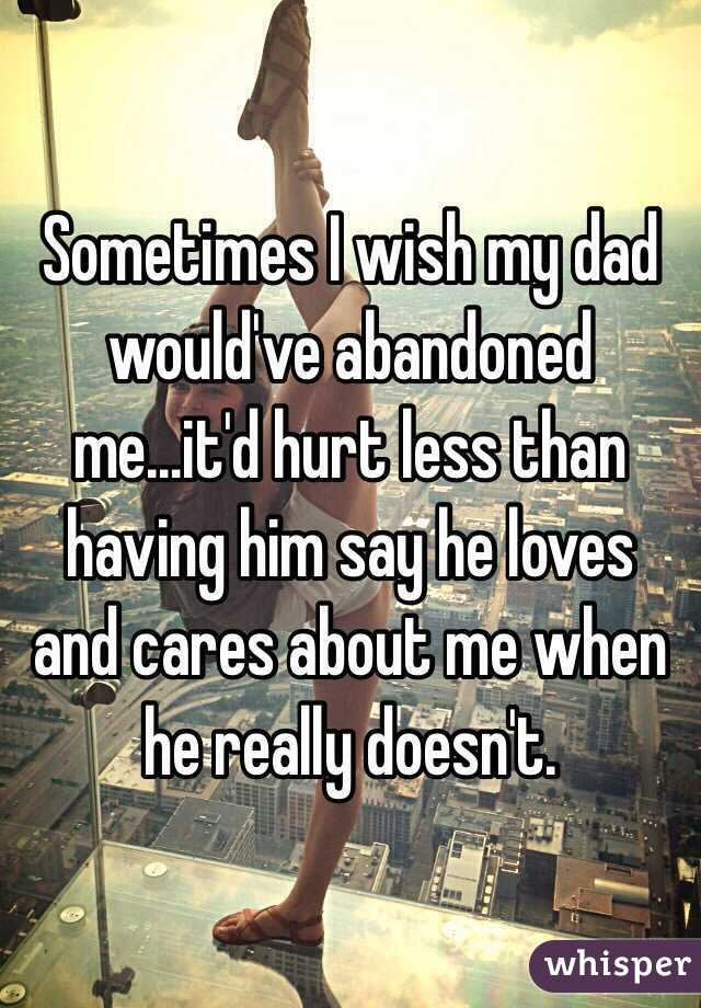 Sometimes I wish my dad would've abandoned me...it'd hurt less than having him say he loves and cares about me when he really doesn't.