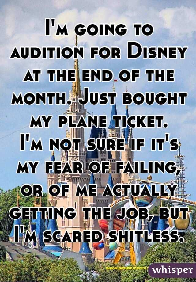 I'm going to audition for Disney at the end of the month. Just bought my plane ticket. I'm not sure if it's my fear of failing, or of me actually getting the job, but I'm scared shitless.