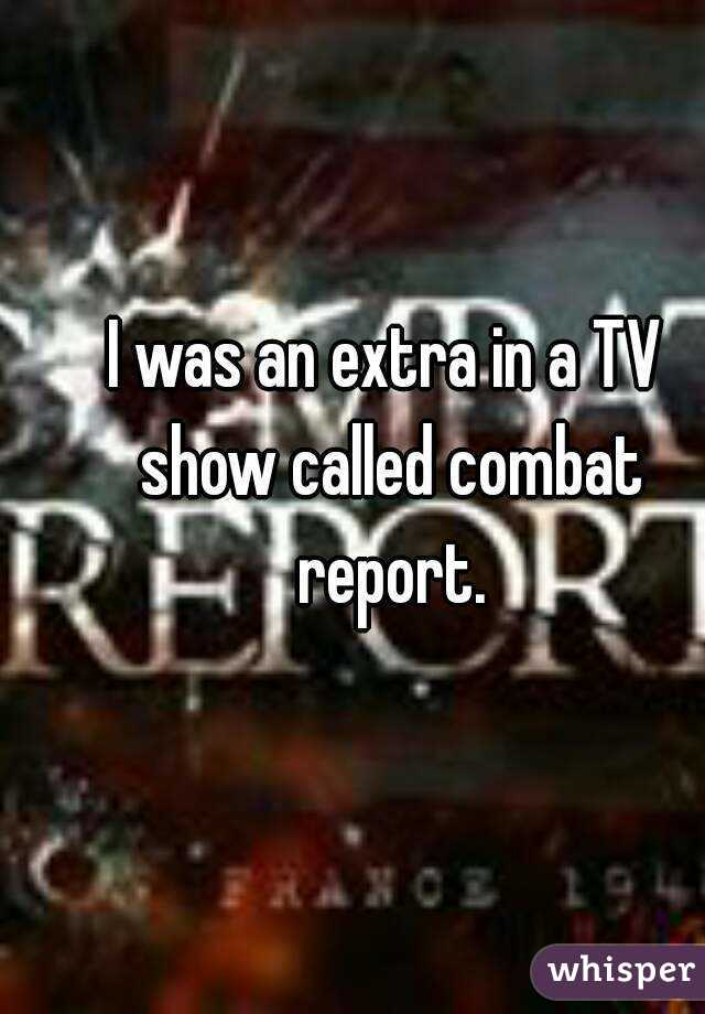I was an extra in a TV show called combat report.