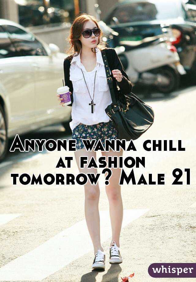 Anyone wanna chill at fashion tomorrow? Male 21