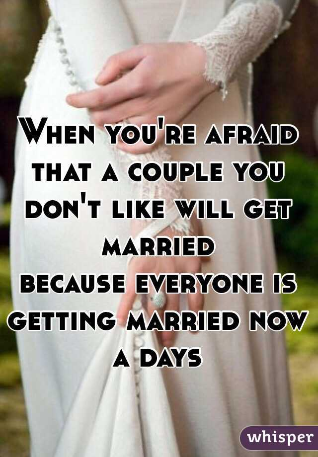 When you're afraid that a couple you don't like will get married  because everyone is getting married now a days
