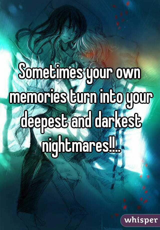 Sometimes your own memories turn into your deepest and darkest nightmares!!..