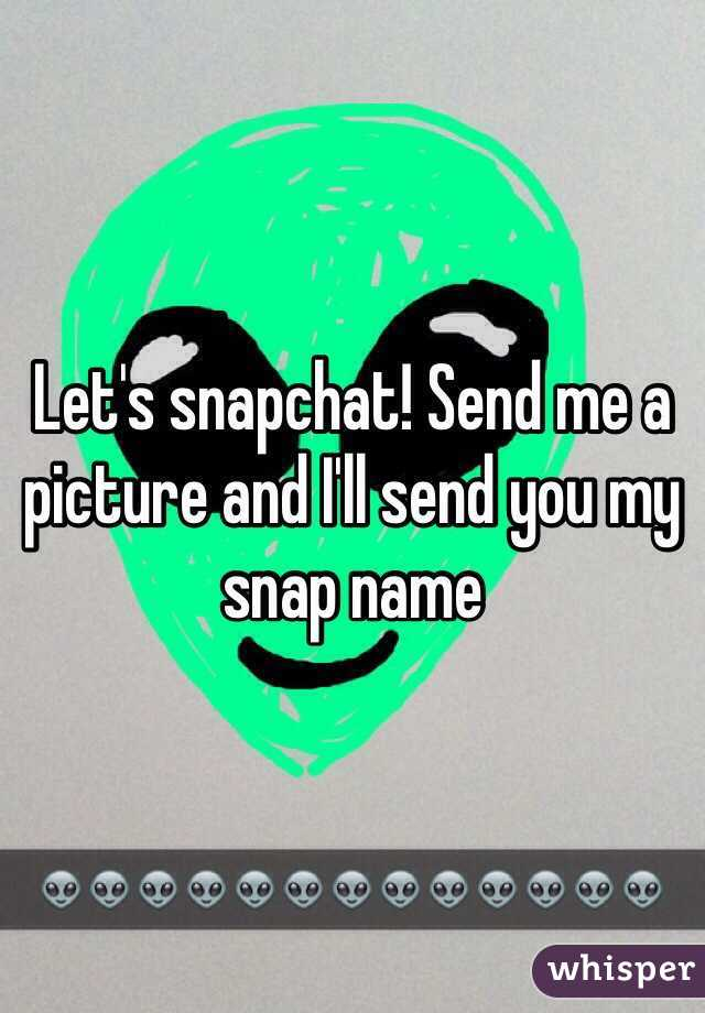 Let's snapchat! Send me a picture and I'll send you my snap name