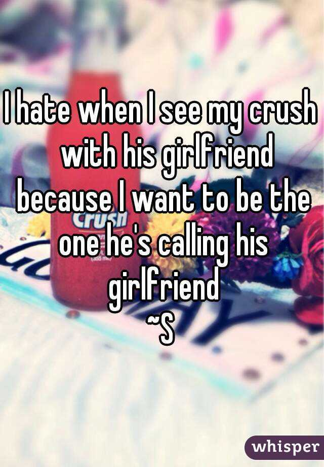 I hate when I see my crush  with his girlfriend because I want to be the one he's calling his girlfriend ~S