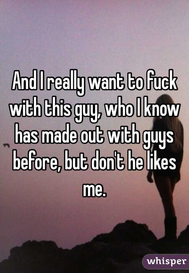 And I really want to fuck with this guy, who I know has made out with guys before, but don't he likes me.