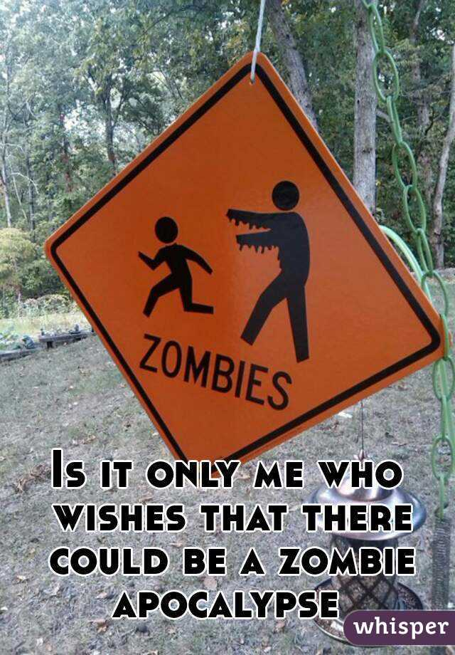 Is it only me who wishes that there could be a zombie apocalypse
