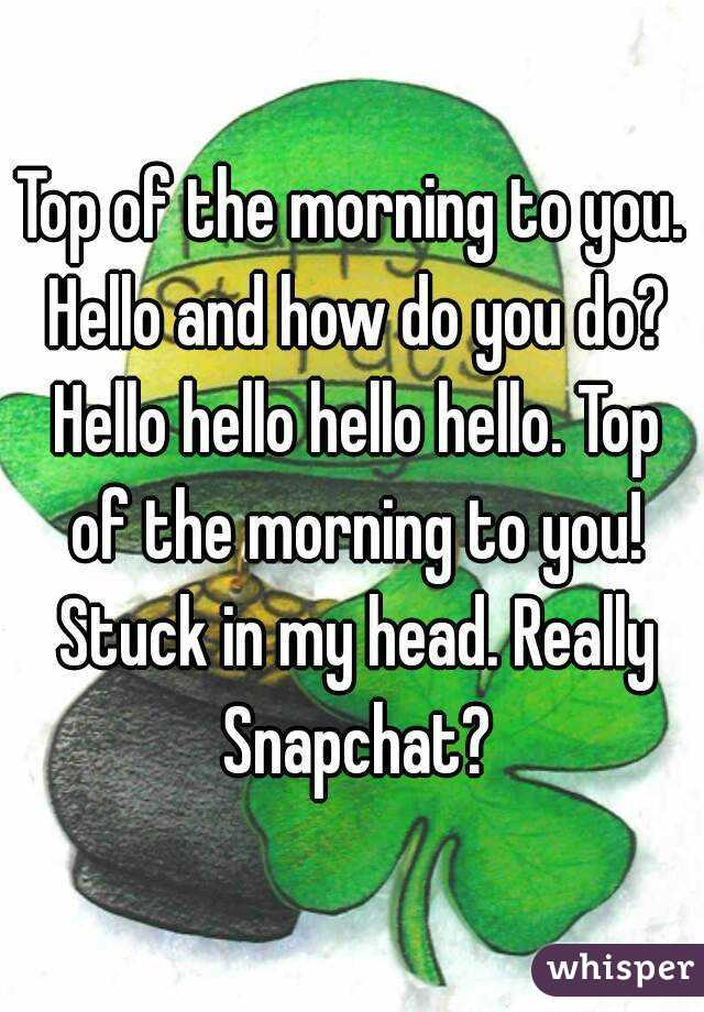 Top of the morning to you. Hello and how do you do? Hello hello hello hello. Top of the morning to you! Stuck in my head. Really Snapchat?