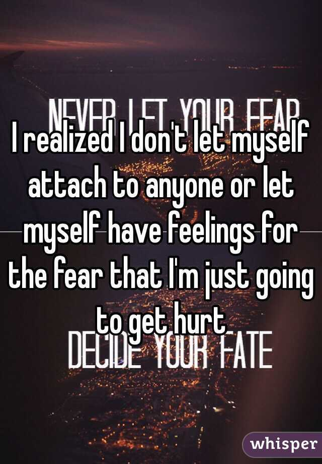 I realized I don't let myself attach to anyone or let myself have feelings for the fear that I'm just going to get hurt