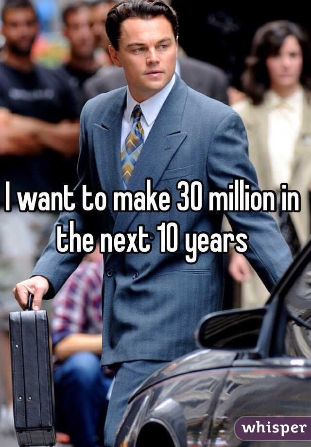 I want to make 30 million in the next 10 years