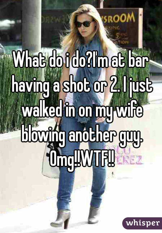 What do i do?I'm at bar having a shot or 2. I just walked in on my wife blowing another guy. Omg!!WTF!!