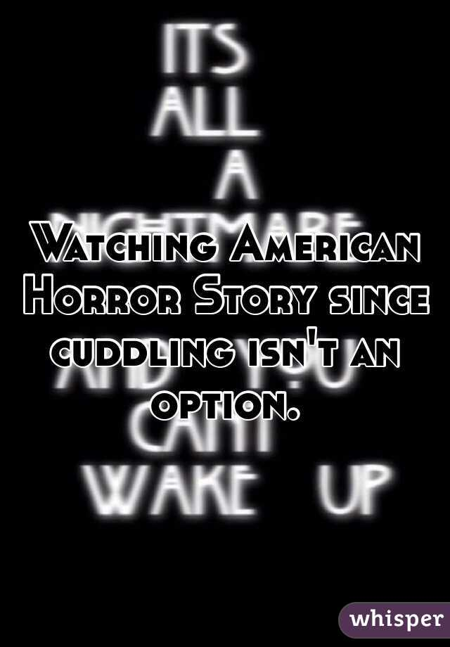 Watching American Horror Story since cuddling isn't an option.