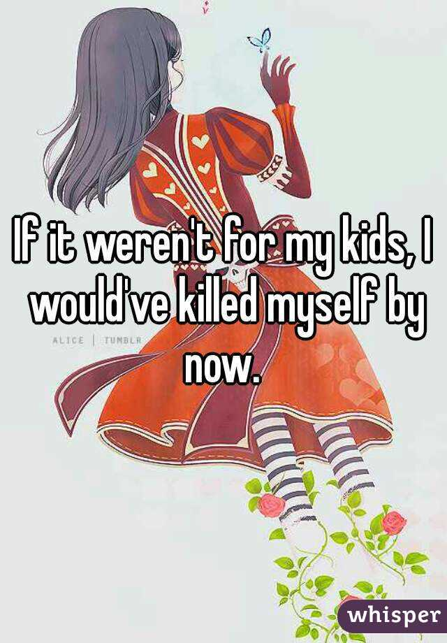 If it weren't for my kids, I would've killed myself by now.