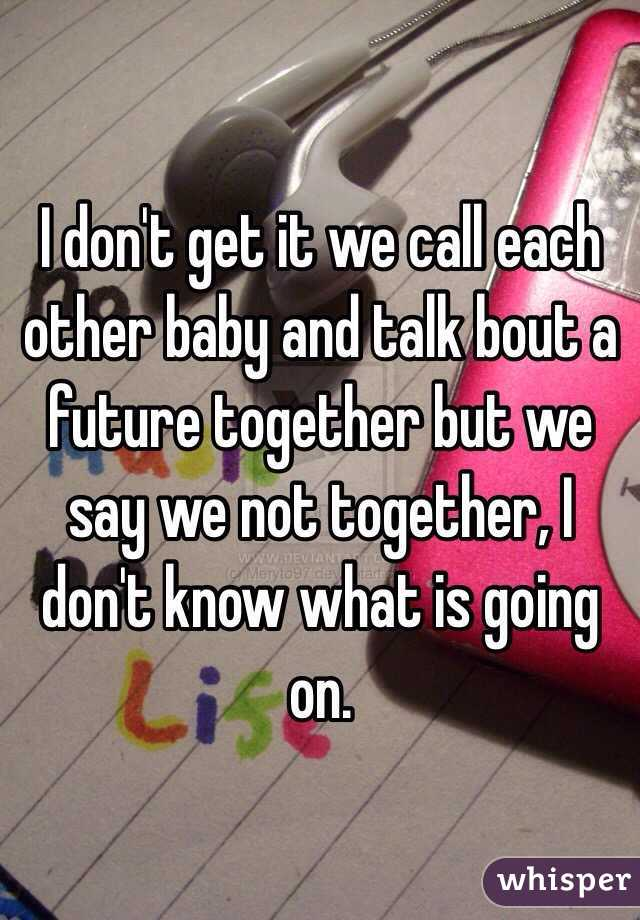 I don't get it we call each other baby and talk bout a future together but we say we not together, I don't know what is going on.