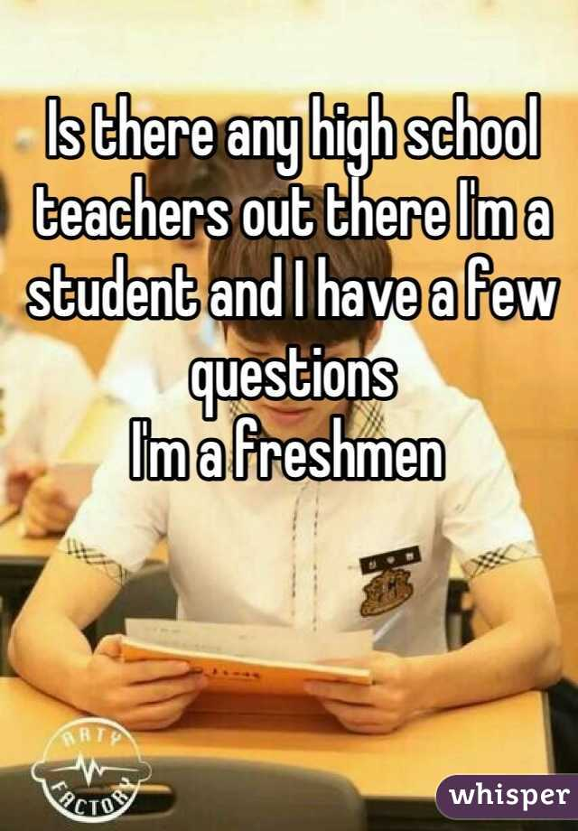 Is there any high school teachers out there I'm a student and I have a few questions   I'm a freshmen