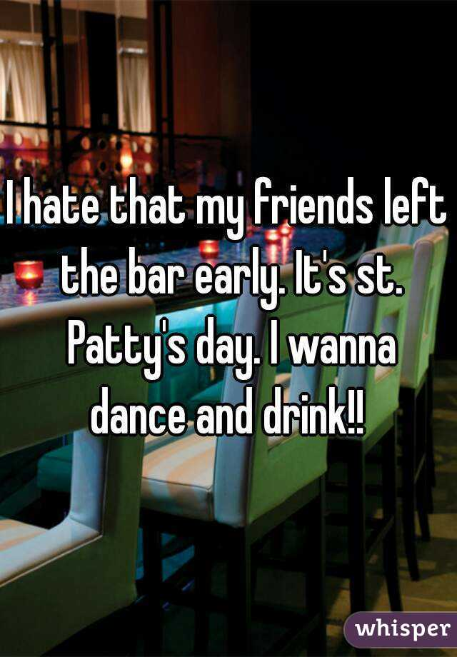 I hate that my friends left the bar early. It's st. Patty's day. I wanna dance and drink!!