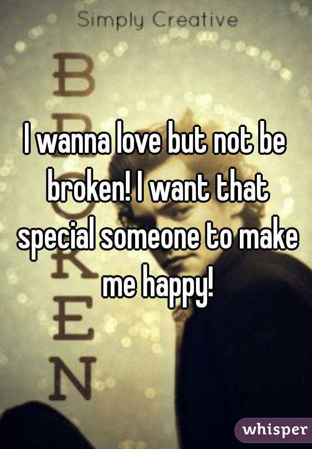 I wanna love but not be broken! I want that special someone to make me happy!
