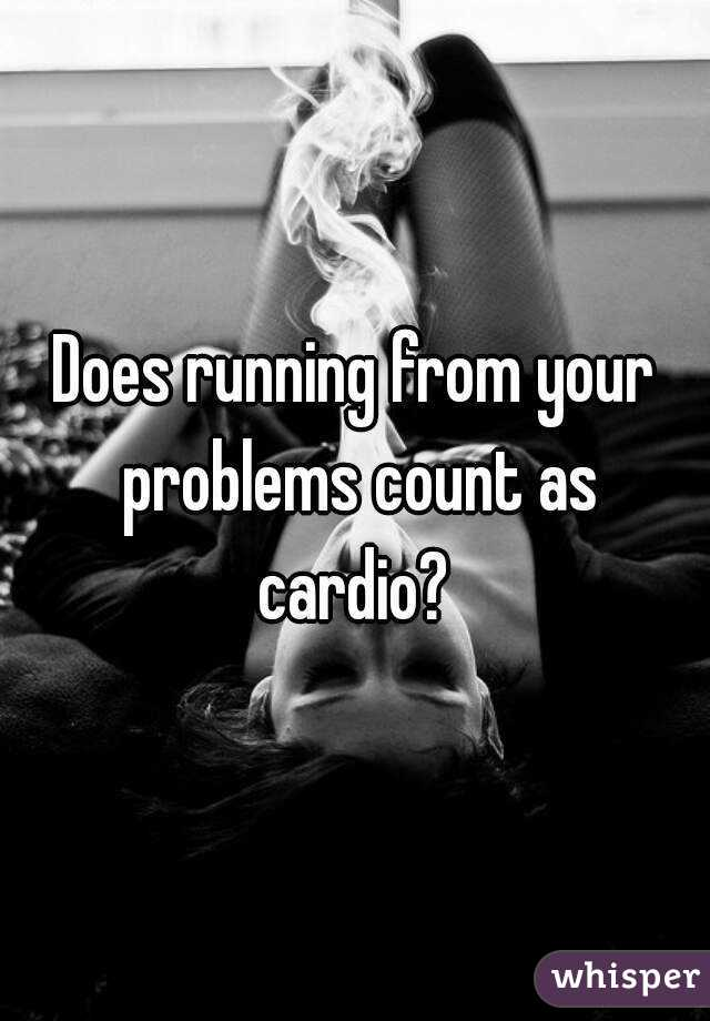 Does running from your problems count as cardio?