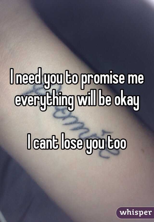I need you to promise me everything will be okay  I cant lose you too