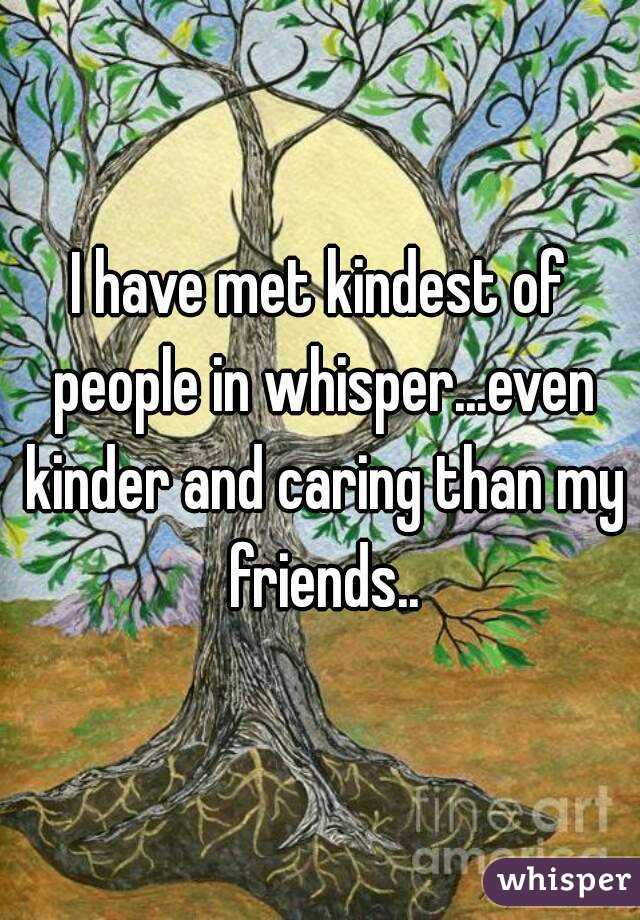 I have met kindest of people in whisper...even kinder and caring than my friends..