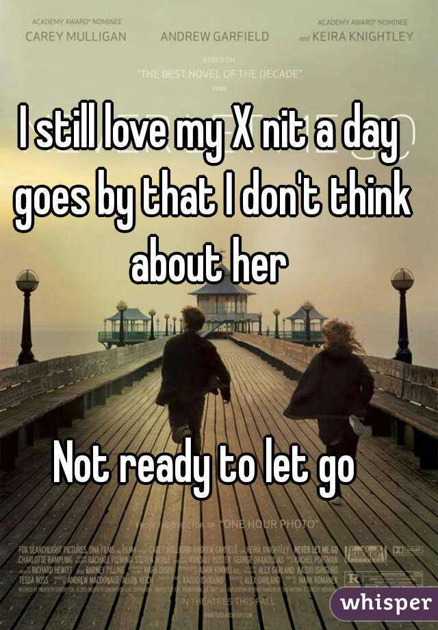 I still love my X nit a day goes by that I don't think about her    Not ready to let go