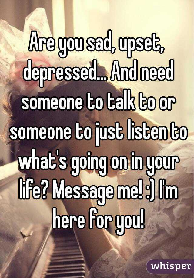 Are you sad, upset, depressed... And need someone to talk to or someone to just listen to what's going on in your life? Message me! :) I'm here for you!