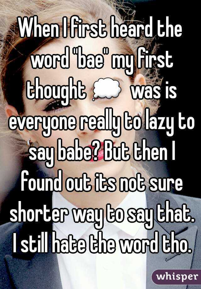 "When I first heard the word ""bae"" my first thought 💭  was is everyone really to lazy to say babe? But then I found out its not sure shorter way to say that. I still hate the word tho."