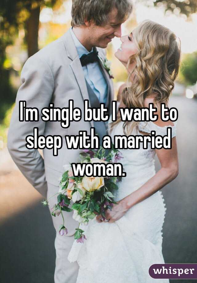 I'm single but I want to sleep with a married woman.