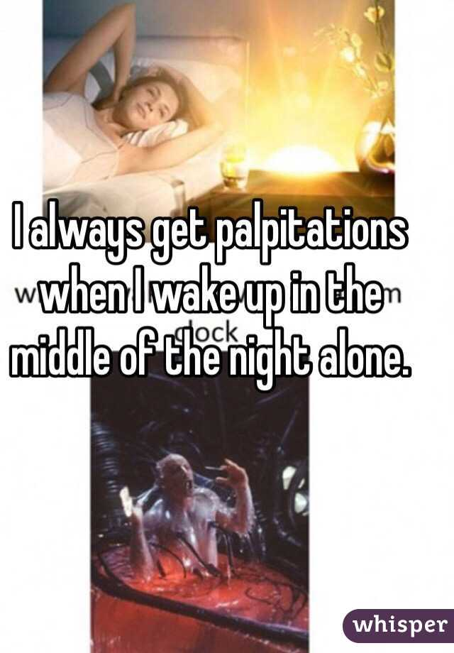 I always get palpitations when I wake up in the middle of the night alone.