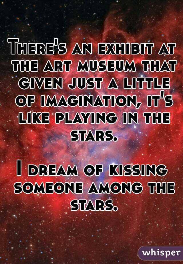 There's an exhibit at the art museum that given just a little of imagination, it's like playing in the stars.  I dream of kissing someone among the stars.
