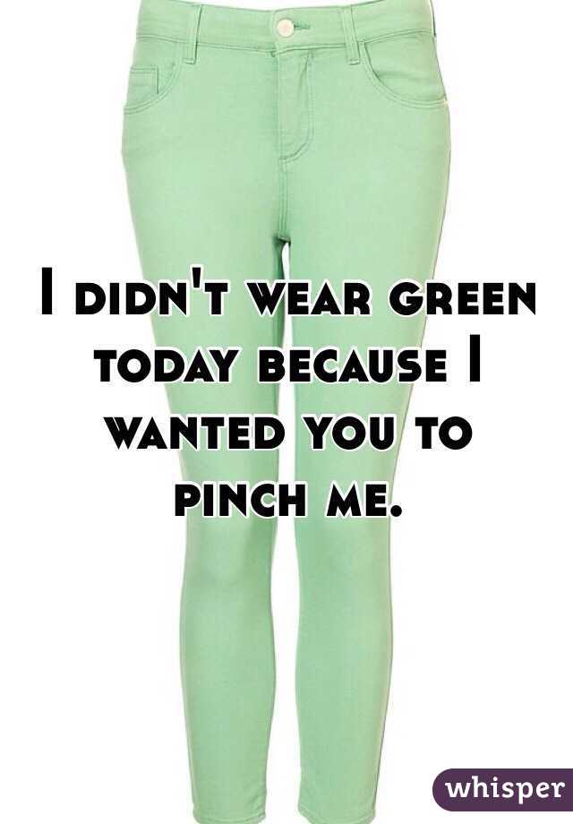 I didn't wear green today because I wanted you to  pinch me.