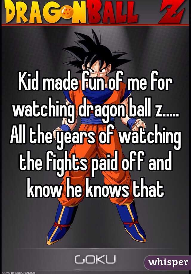 Kid made fun of me for watching dragon ball z..... All the years of watching the fights paid off and know he knows that