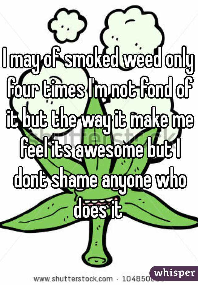 I may of smoked weed only four times I'm not fond of it but the way it make me feel its awesome but I dont shame anyone who does it