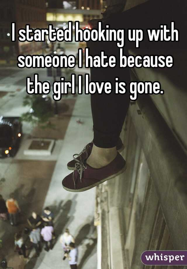 I started hooking up with someone I hate because the girl I love is gone.