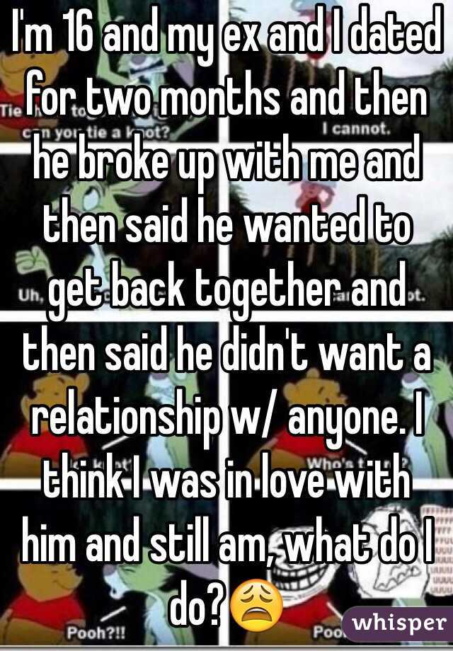 I'm 16 and my ex and I dated for two months and then he broke up with me and then said he wanted to get back together and then said he didn't want a relationship w/ anyone. I think I was in love with him and still am, what do I do?😩