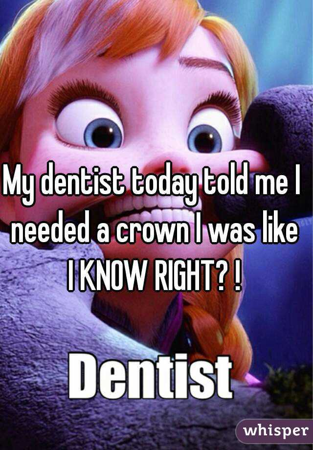 My dentist today told me I needed a crown I was like I KNOW RIGHT? !