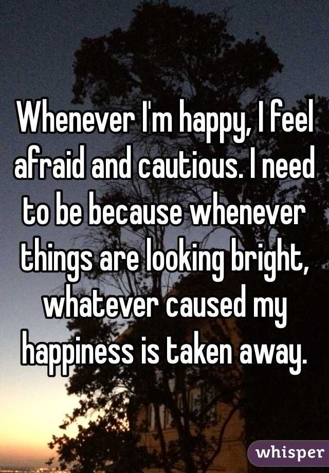 Whenever I'm happy, I feel afraid and cautious. I need to be because whenever things are looking bright, whatever caused my happiness is taken away.