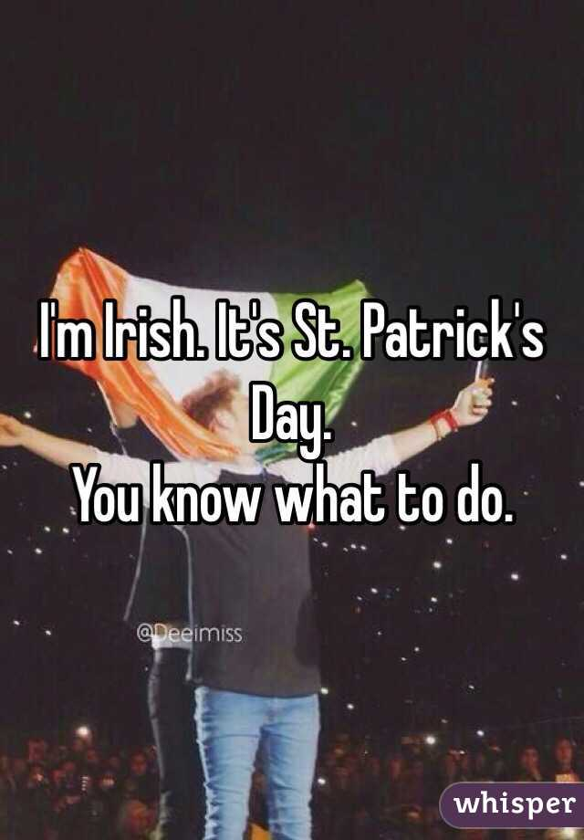 I'm Irish. It's St. Patrick's Day.  You know what to do.