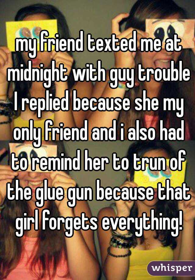 my friend texted me at midnight with guy trouble  I replied because she my  only friend and i also had to remind her to trun of the glue gun because that girl forgets everything!