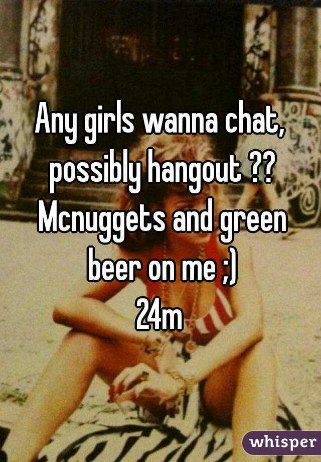 Any girls wanna chat, possibly hangout ?? Mcnuggets and green beer on me ;) 24m