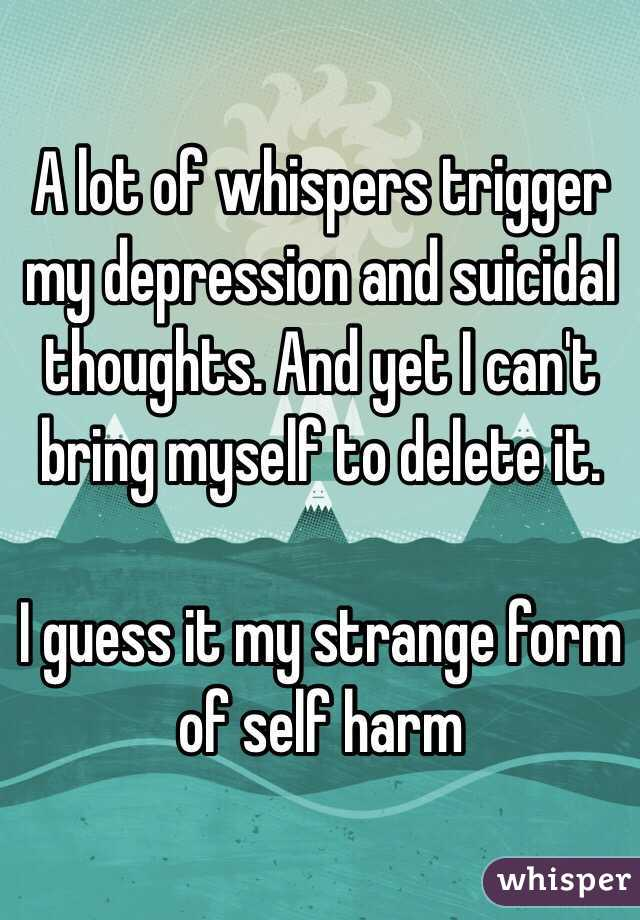 A lot of whispers trigger my depression and suicidal thoughts. And yet I can't bring myself to delete it.  I guess it my strange form of self harm