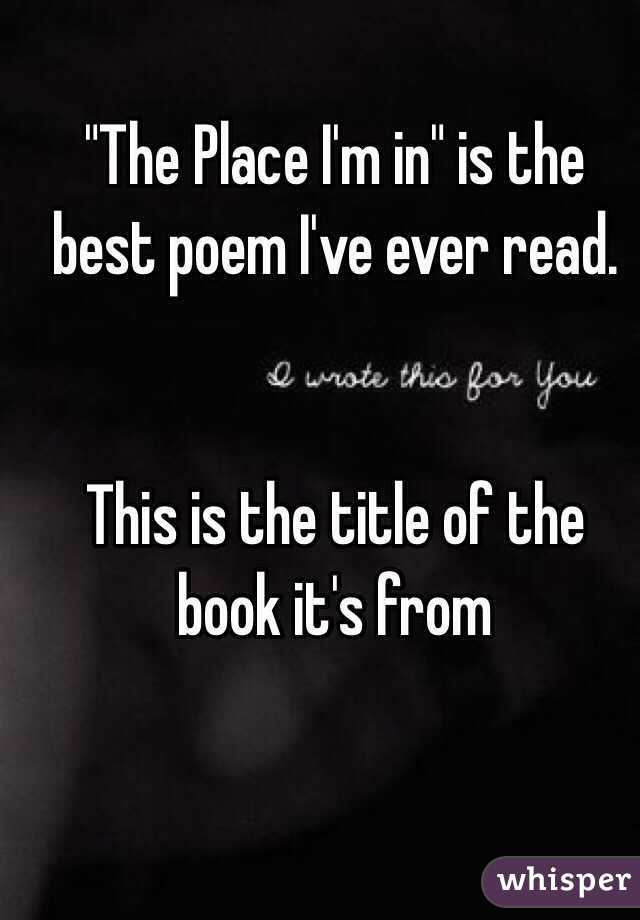 """""""The Place I'm in"""" is the best poem I've ever read.   This is the title of the book it's from"""