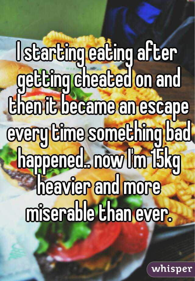 I starting eating after getting cheated on and then it became an escape every time something bad happened.. now I'm 15kg heavier and more miserable than ever.