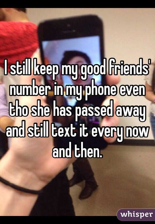 I still keep my good friends' number in my phone even tho she has passed away and still text it every now and then.