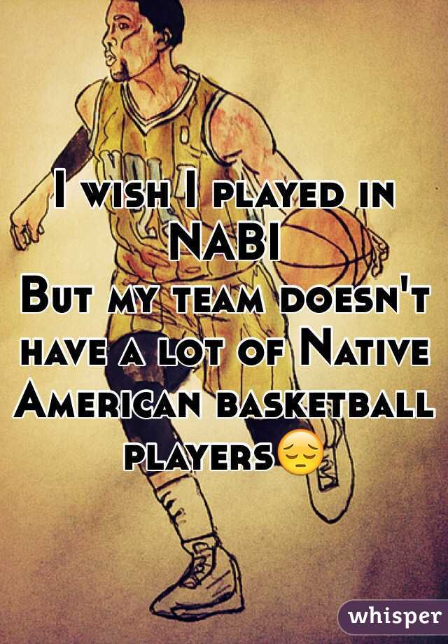 I wish I played in NABI But my team doesn't have a lot of Native American basketball players😔