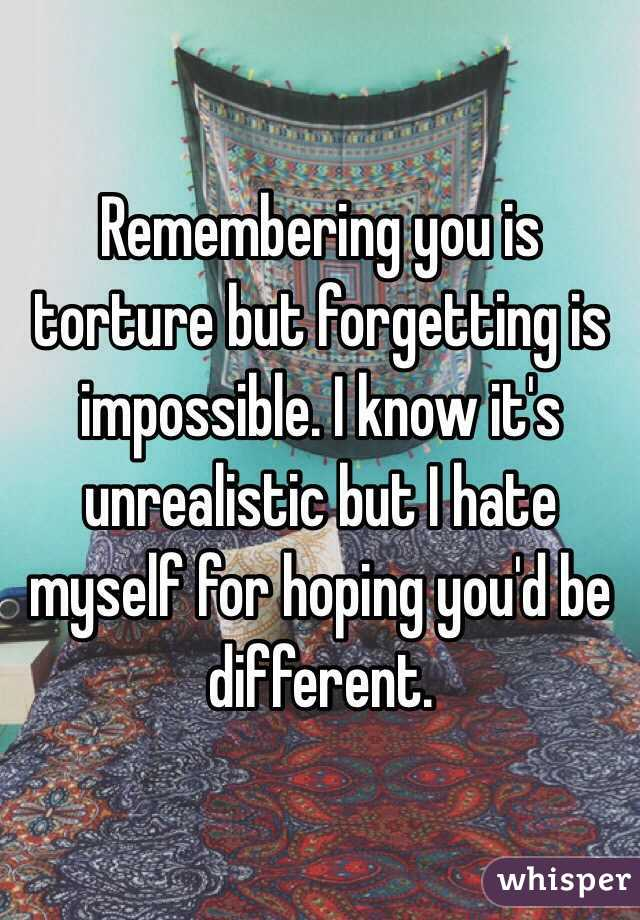 Remembering you is torture but forgetting is impossible. I know it's unrealistic but I hate myself for hoping you'd be different.