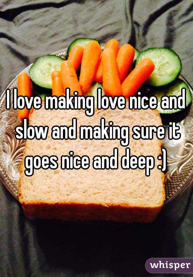 I love making love nice and slow and making sure it goes nice and deep :)