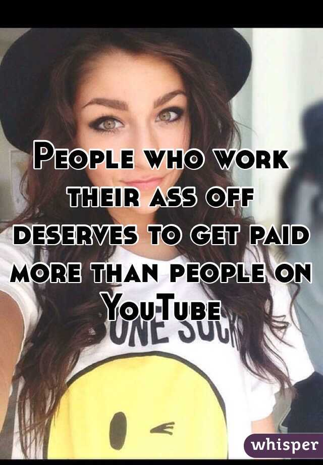 People who work their ass off deserves to get paid more than people on YouTube