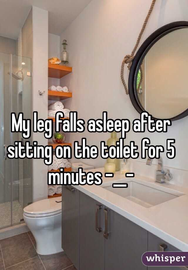 My leg falls asleep after sitting on the toilet for 5 minutes -__-